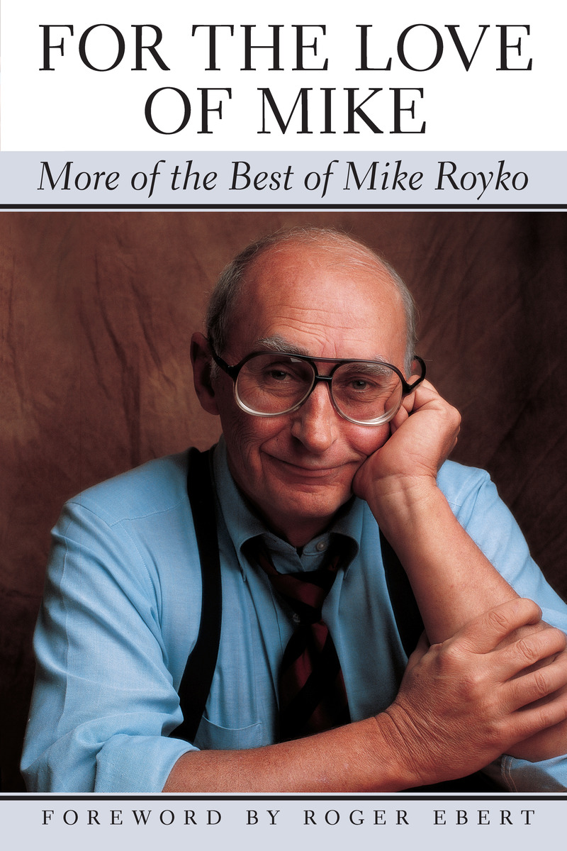 Roger Eberts Powerful Deeply Moving >> For The Love Of Mike More Of The Best Of Mike Royko