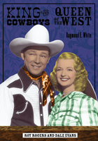 King of the Cowboys, Queen of the West: Roy Rogers and Dale Evans