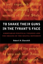 To Shake Their Guns in the Tyrant's Face: Libertarian Political Violence and the Origins of the Militia Movement