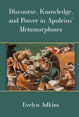 Discourse, Knowledge, and Power in Apuleius' Metamorphoses