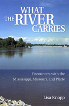 What the River Carries: Encounters with the Mississippi, Missouri, and Platte