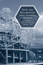 Sport and Neoliberalism: Politics, Consumption, and Culture