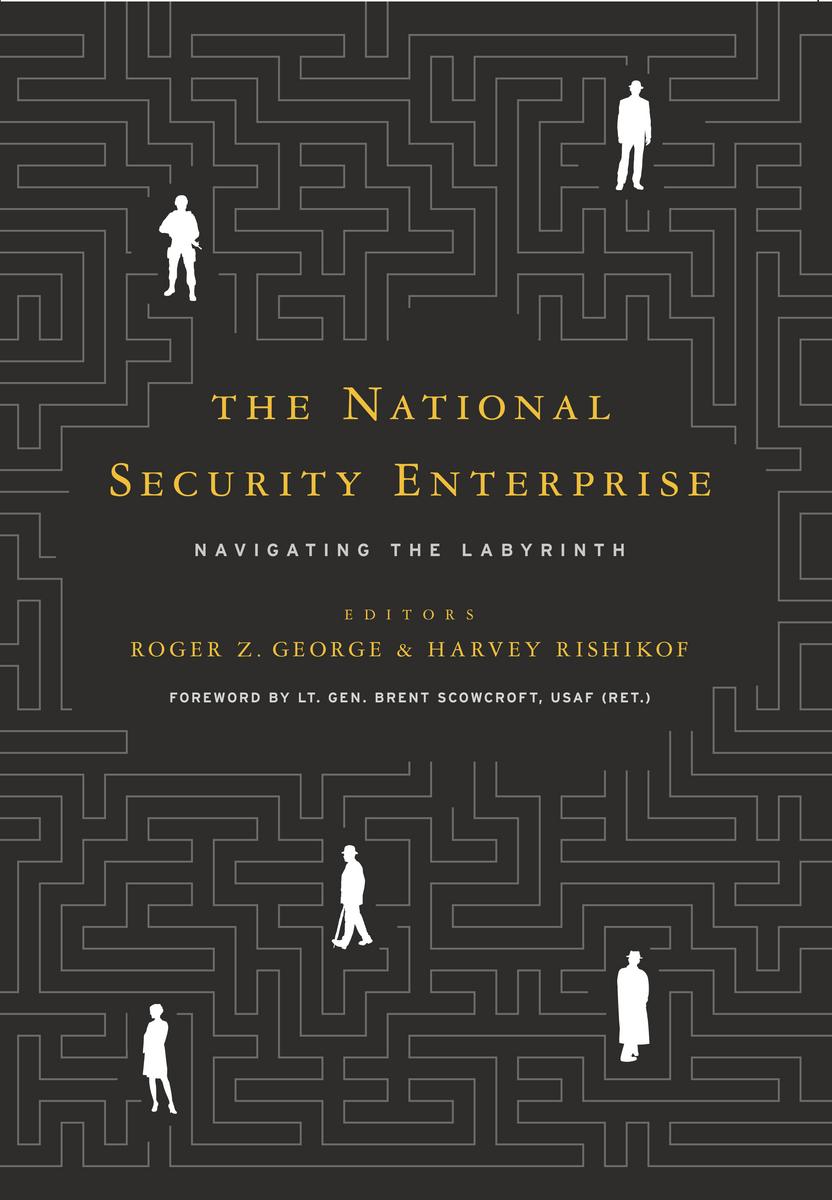 The National Security Enterprise: Navigating the Labyrinth Roger Z. George and Harvey Rishikof